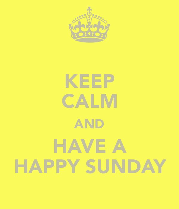 KEEP CALM AND HAVE A HAPPY SUNDAY