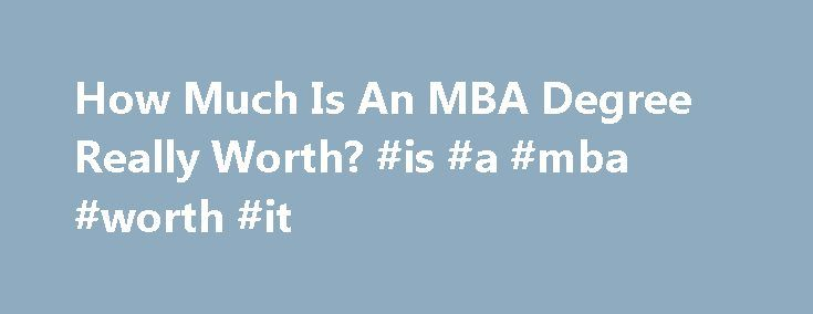 How Much Is An MBA Degree Really Worth? #is #a #mba #worth #it http://santa-ana.remmont.com/how-much-is-an-mba-degree-really-worth-is-a-mba-worth-it/  # How Much Is An MBA Degree Really Worth? Apply now to be an Entrepreneur 360™ company. Let us tell the world your success story. Get Started What s an MBA degree really worth? And how much more money does an MBA from Harvard, Stanford or Wharton get you over a career than one from Texas A M, Ohio State, or the University of Iowa? Those are…