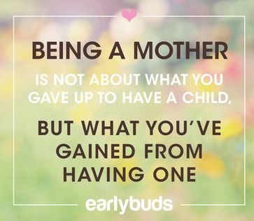 Being a mother is not about what you gave up to have a child, but what you've gained from having one. Early Buds preemie NICU Quote.