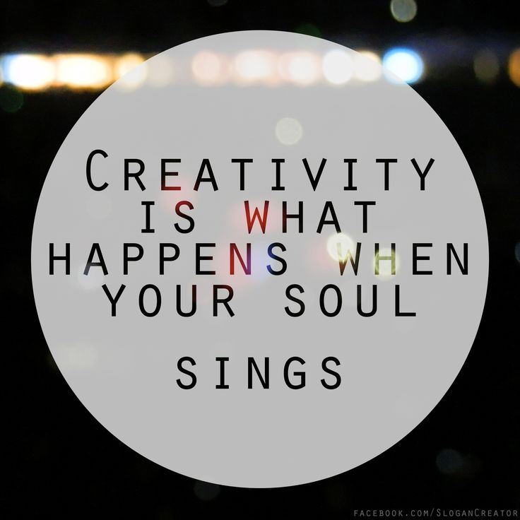 Creativity is what happens when your soul sings.  :-)