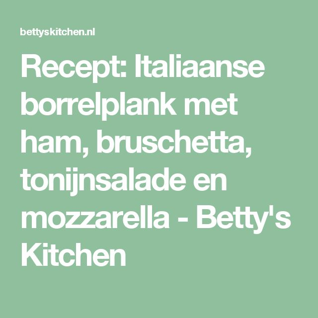 Recept: Italiaanse borrelplank met ham, bruschetta, tonijnsalade en mozzarella - Betty's Kitchen