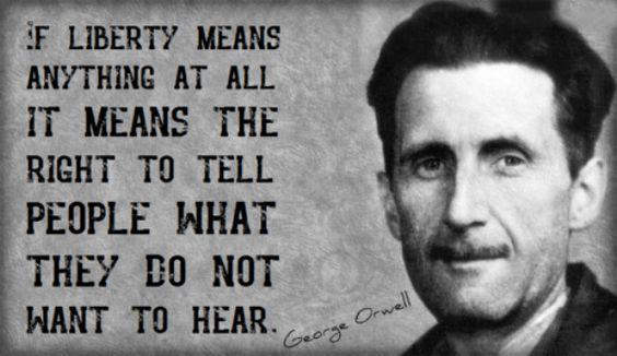 If Liberty means anything at all it means the right to tell people what they do not want to hear. -George Orwell