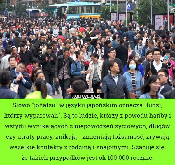 """Słowo """"johatsu"""" w języku japońskim oznacza """"ludzi, którzy – Słowo """"johatsu"""" w języku japońskim oznacza """"ludzi, którzy wyparowali"""". Są to ludzie, którzy z powodu hańby i wstydu wynikających z niepowodzeń życiowych, długów czy utraty pracy, znikają - zmieniają tożsamość, zrywają wszelkie kontakty z rodziną i znajomymi. Szacuje się,   że takich przypadków jest ok 100 000 rocznie."""