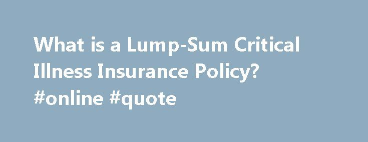 What is a Lump-Sum Critical Illness Insurance Policy? #online #quote http://remmont.com/what-is-a-lump-sum-critical-illness-insurance-policy-online-quote/  #critical illness insurance # Protect your family with critical illness insurance A critical illness, such as a heart attack, stroke, cancer, or other serious condition, often comes with no warning. Are you and your loved ones financially prepared if this happens to you? Why choose critical illness insurance? Our critical illness…