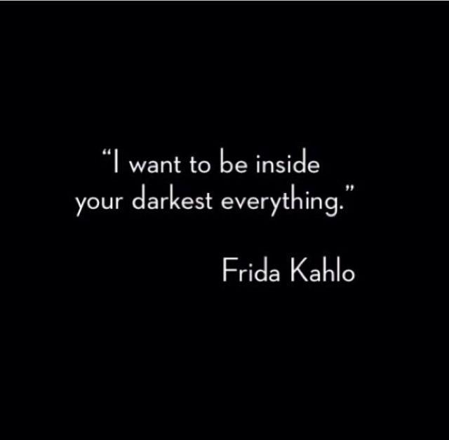 Frida Kahlo - I want to be inside your darkest everything