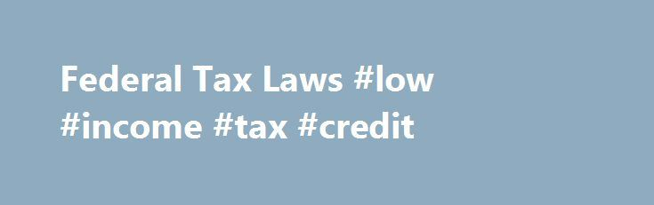 Federal Tax Laws #low #income #tax #credit http://incom.remmont.com/federal-tax-laws-low-income-tax-credit/  #income tax laws # Federal Tax Laws Although federal tax returns get most of the attention, they only tell half the story. Your state tax returns are equally important and typically need to be filed around the same time as your federal taxes. While many state tax codes mirror the federal code, there are often Continue Reading