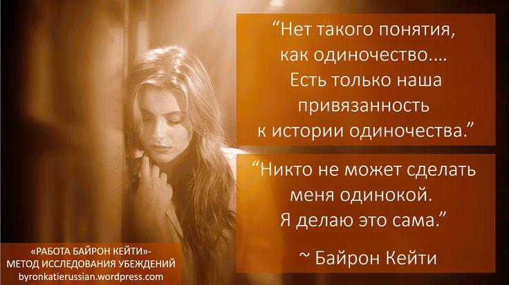 «Нет такого понятия, как одиночество.… Есть только наша привязанность к истории одиночества.» «Никто не может сделать меня одинокой. Я делаю это сама.» ~ Байрон Кейти  «There is no such thing as lonely . . . Only our attachment to the story of loneliness.» «No one can «lonely» me. I do that.» ~ Byron Katie