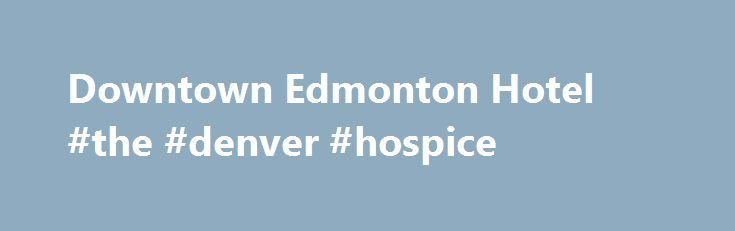 Downtown Edmonton Hotel #the #denver #hospice http://hotel.remmont.com/downtown-edmonton-hotel-the-denver-hospice/  #edmonton motels # Welcome to Matrix Hotel A Modern, Lifestyle Hotel in the Heart of Edmonton Matrix Hotel provides a distinctive hospitality experience to travelers who appreciate great design in the heart of the city. The hotel is centrally located between the business and government districts for the convenience of the corporate traveler. After the […]