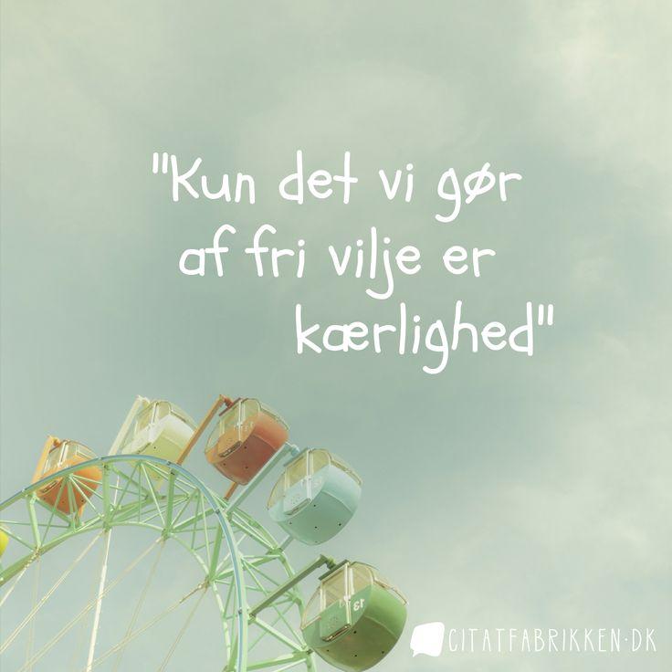"""""""Kun det vi gør af fri vilje er kærlighed.""""  http://citatfabrikken.dk/citater/tag/fri-vilje/"""