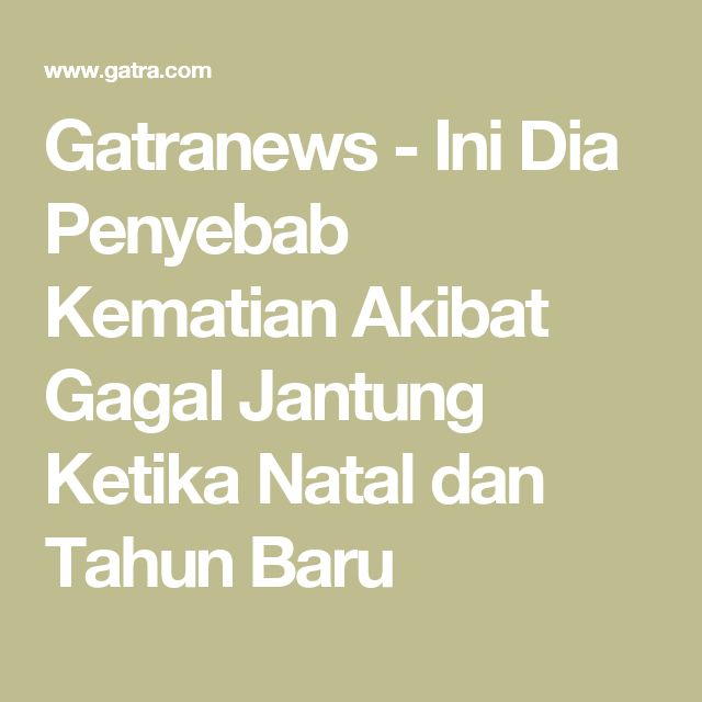 Gatranews - Ini Dia Penyebab Kematian Akibat Gagal Jantung Ketika Natal dan Tahun Baru