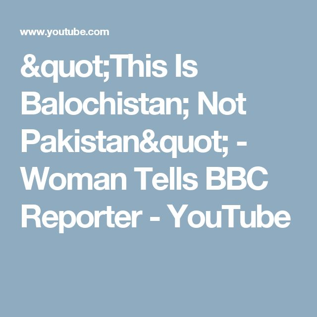 """This Is Balochistan; Not Pakistan"" - Woman Tells BBC Reporter - YouTube"