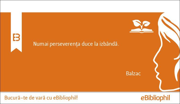 """""""Numai perseverenţa duce la izbândă."""" Balzac"""
