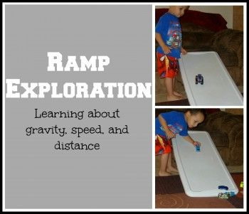 Ramp Exploration.  Simple way to learn about cause and effect, gravity, speed, and distance.  Fun for your active little scientists.