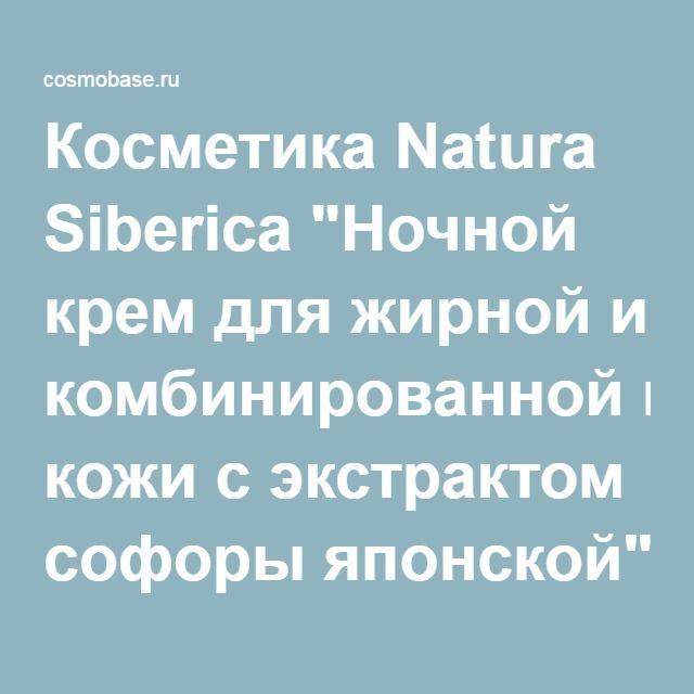 """Косметика Natura Siberica """"Ночной крем для жирной и комбинированной кожи с экстрактом софоры японской"""" проверка натуральности, безопасности, аллергенности."""