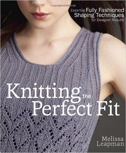 Knitting the Perfect Fit: Essential Fully Fashioned Shaping Techniques for Designer Results: Melissa Leapman: 9780307586643: Amazon.com: Books