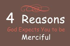 "Jesus says in Matthew 5:7, ""God blesses those who are merciful, for they will be shown mercy"""