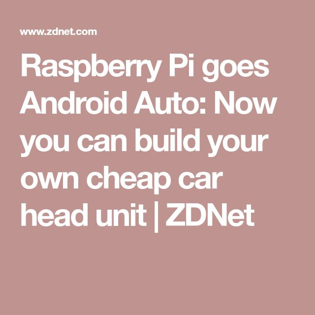 Raspberry Pi goes Android Auto: Now you can build your own cheap car head unit | ZDNet