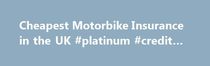 Cheapest Motorbike Insurance in the UK #platinum #credit #card http://insurance.remmont.com/cheapest-motorbike-insurance-in-the-uk-platinum-credit-card/  #motorbike insurance # Motorbike Insurance Compare Quotes Save Money Compare bike insurance from 40 of the UK's top brokers We've provided over 5 million quotes since we launched The world's first motorbike insurance comparison site We'll beat your cheapest quote – GUARANTEED!** Classic Bike Insurance We've found insurance for hundreds of…