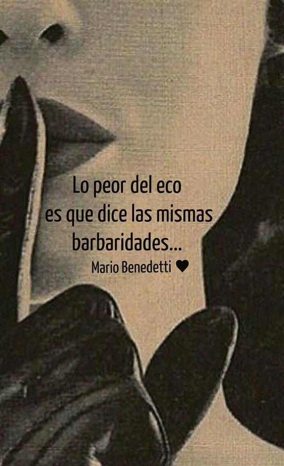Lo peor del eco es que dice las mismas barbaridades... Mario Benedetti ♥ #frases #citas