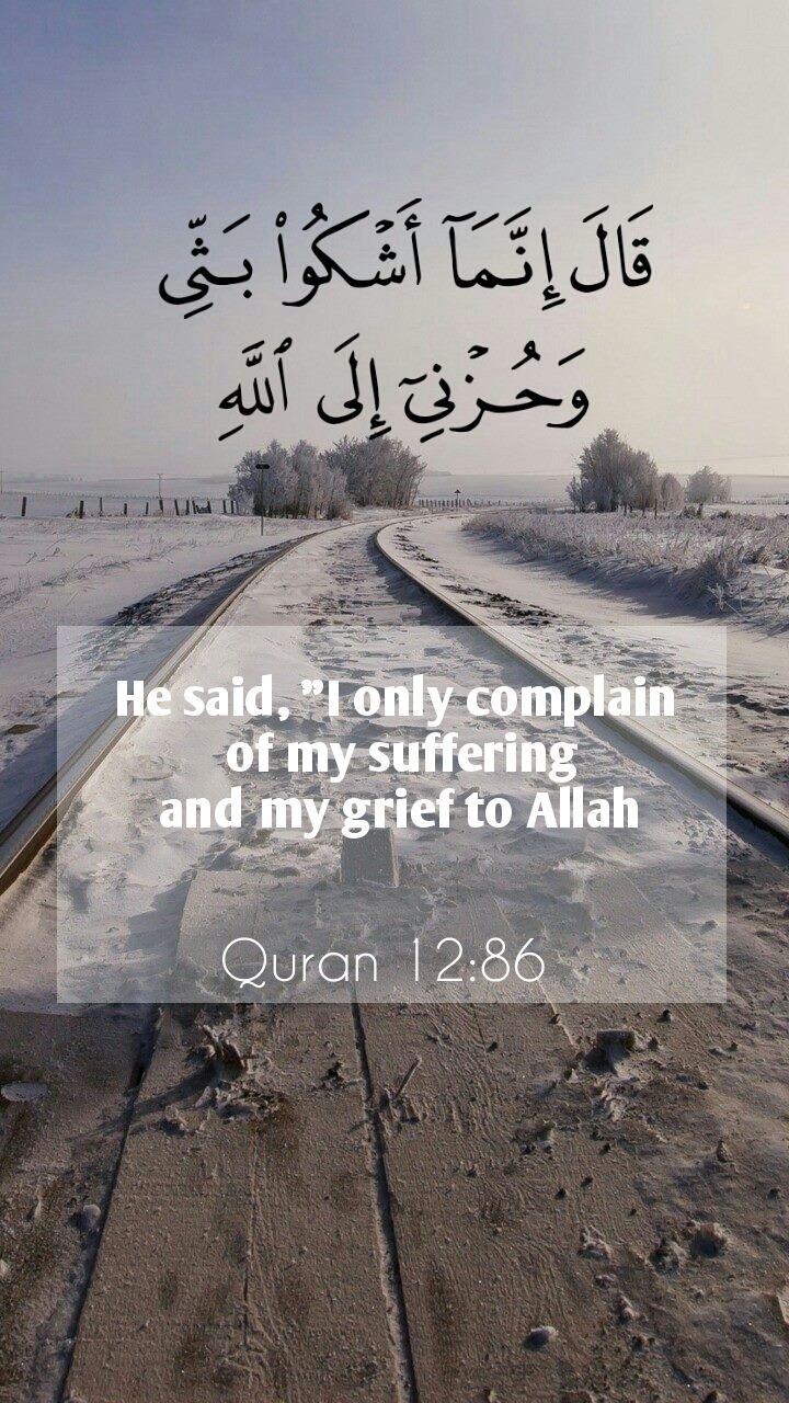 """"""" قَالَ إِنَّمَا أَشْكُو بَثِّي وَحُزْنِي إِلَى اللَّهِ He said, """"I only complain of my suffering and my grief to Allah ,Surah 12. Yusuf, Ayah 86"""""""