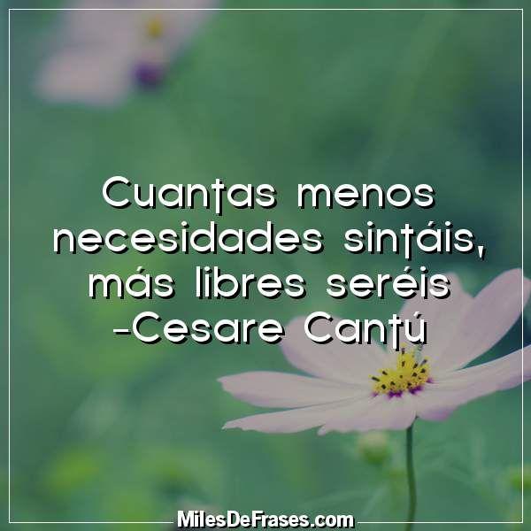 Cuantas menos necesidades sintáis más libres seréis -Cesare Cantú