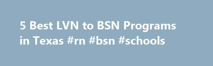 5 Best LVN to BSN Programs in Texas #rn #bsn #schools http://colorado.remmont.com/5-best-lvn-to-bsn-programs-in-texas-rn-bsn-schools/  # Latest Why Get a Doctorate of Nursing DNP Degree? Nursing NCLEX Q-Bank by UWorld Nurse Practitioner Vs. Physician Assistant LPN LVN Nursing Requirements 25 Reasons Why To Get a Masters in Nursing 160+ Most Popular Nursing Job Career Titles The Future of Nursing: Focus on Education Nurse Practitioner Salary by State Popular Nursing NCLEX Q-Bank by UWorld…