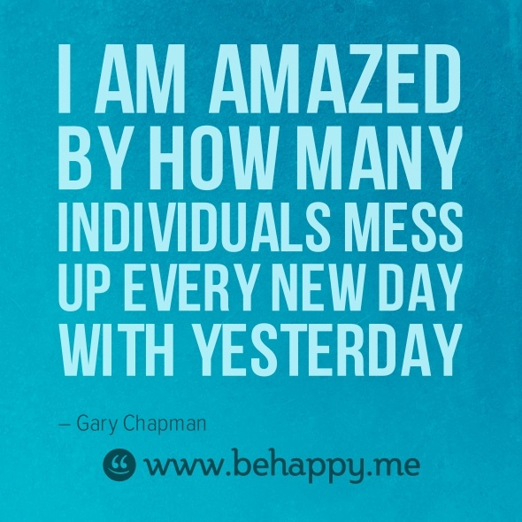 """behappy quote  """"I am amazed by how many individuals mess up every new day with yesterday.""""   #behappy #quote #yesterday"""