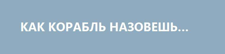 КАК КОРАБЛЬ НАЗОВЕШЬ… http://rusdozor.ru/2016/07/06/kak-korabl-nazovesh/  Современные лингвистические имплантаты делают русский язык максимально терпимым к самым уродливым и неприемлемым явлениям жизни  – «бэби-бокс» – мусорный ящик для выбрасывания грудных детей;  – «легионер» – иностранный спортивный наемник;  – «стрелок» – серийный убийца;  – ...