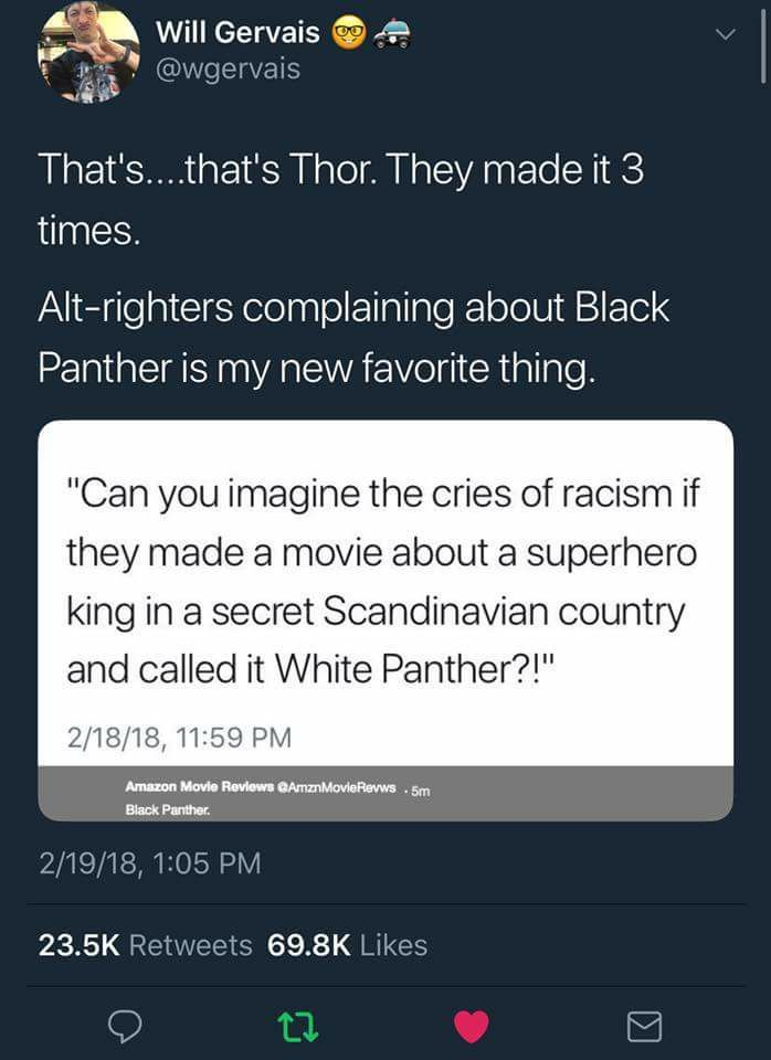 and thor is good just like the black panther. marvel makes good movies and black panther was one of it's best. beautiful with a fantastic cast. they couldn't have chosen a better man for t'challa or a better young lady for shuri. get mad about it, peope are allowed to love it and cosplay.