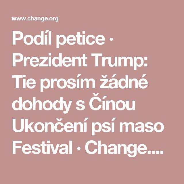 Podíl petice · Prezident Trump: Tie prosím žádné dohody s Čínou Ukončení psí maso Festival · Change.org