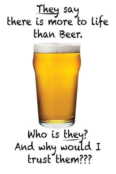 """They say there is more to life than beer. Who is they and why would I trust them?"" #BeerFunny"