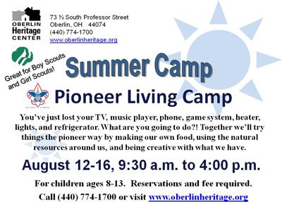 August 12-16 (Monday through Friday, 9:30 a.m. to 4:00 p.m.) Pioneer Living Camp.  For boys and girls ages 8-13.  You've just lost your TV, music player, phone, game system, heater, lights, and refrigerator. What are you going to do?! Together we'll try things the pioneers did. Try your hand at making your own food. Take a closer look at the natural resources around you. Let your creativity drive your fun and games. Find out how being a kid back then was different from being a kid today.