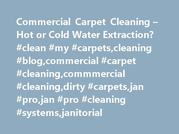 Commercial Carpet Cleaning – Hot or Cold Water Extraction? #clean #my #carpets,cleaning #blog,commercial #carpet #cleaning,commmercial #cleaning,dirty #carpets,jan #pro,jan #pro #cleaning #systems,janitorial http://alaska.remmont.com/commercial-carpet-cleaning-hot-or-cold-water-extraction-clean-my-carpetscleaning-blogcommercial-carpet-cleaningcommmercial-cleaningdirty-carpetsjan-projan-pro-cleaning-systemsjan/  # Hot or Cold Water Extraction? There have been serious discussions regarding the…