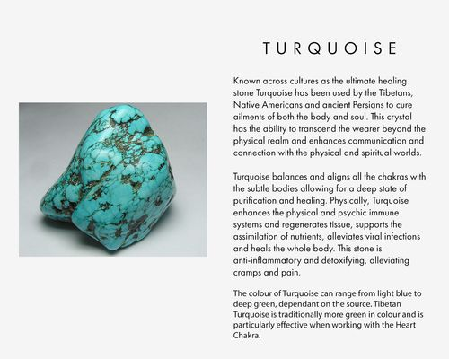 Known across cultures as the ultimate healing stone Turquoise has been used by the Tibetans, Native Americans and ancient Persians to cure ailments of both the body and soul. This crystal has the ability to transcend the wearer beyond the physical realm and enhances communication and connection with the physical and spiritual worlds. Turquoise balances and aligns all the chakras with the subtle bodies allowing for a deep state of purification and healing. Physically, Turquoise enhances the…