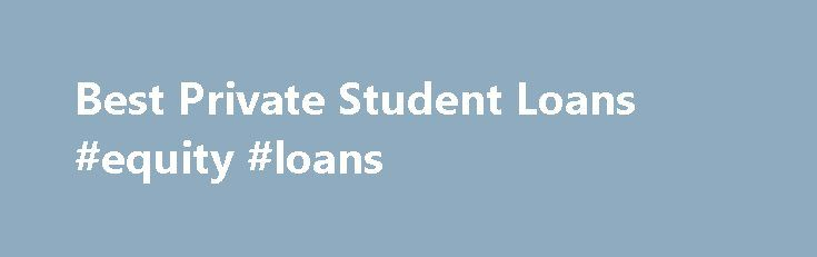 Best Private Student Loans #equity #loans http://loan.remmont.com/best-private-student-loans-equity-loans/  #private student loans # Best Private Student Loans Student loans are the financial aid that enables students to manage the cost of their education. Learners who cannot afford to pay for the college tuition and other related expenses on their own can benefit from these funds. These loans have a lower rate of interest compared…The post Best Private Student Loans #equity #loans appeared…