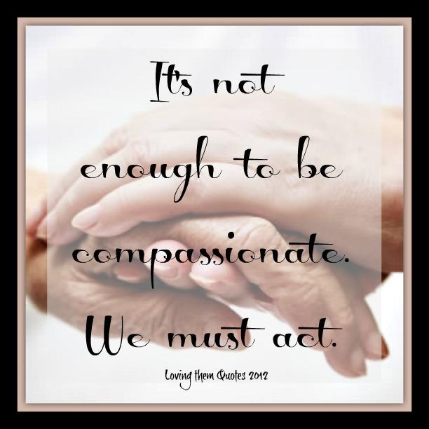 It is not enough to be compassionate. We must act
