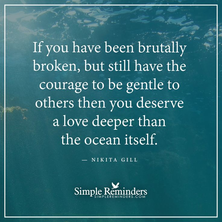 Courage to love If you have been brutally broken, but still have the courage to be gentle to others then you deserve a love deeper than the ocean itself. — Nikita Gill