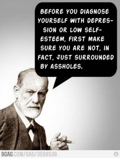 """""""Before you diagnose yourself with depression or low self-esteem, first make sure you are not, in fact, just surrounded by assholes."""""""