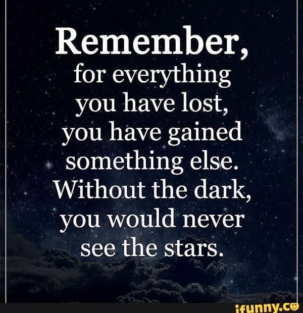Remember For Everything You Have Lost You Have Gained Something Else Without The Dark You Would Never See The Stars Ifunny Cheer Up Quotes Funny Cheer Up Quotes Up Quotes