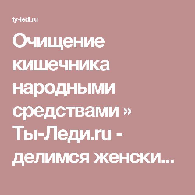Очищение кишечника народными средствами » Ты-Леди.ru - делимся женскими секретами онлайн!