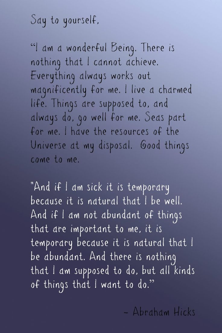 """Abraham-Hicks: """"Say to yourself, 'I am a wonderful Being. There is nothing that I canon achieve. Everything always works out magnificently for me. I live a charmed life. Things are supposed to, and always do, go well for me.Seas part for me. I have the resources of the Universe at my disposal. Good things come to me. And if I am sick…am not abundant of things that are important to me, it is temporary…And there is nothing that I am supposed to do, but all kinds of things that I want to do.'"""""""