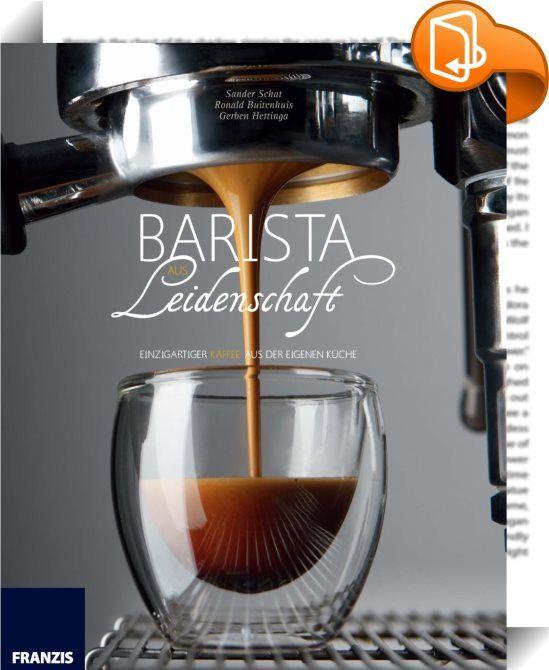 Barista aus Leidenschaft    ::  Entdecken Sie das Geheimnis des perfekten Kaffees und werden Sie zum Barista aus Leidenschaft!   Ob Cappuccino, Espresso oder Cold Brew - auf die richtige Zubereitung kommt es an!  Die ist schnell erlernt, wenn zahlreiche Kaffee-Experten rund um den zweifachen Barista-Champion Sander Schat Sie in die Geheimnisse des perfekten Kaffees einweihen. Lernen Sie die wichtigsten Zubereitungstechniken, verschiedene Geräte und ihren Gebrauch kennen, um die perfekt...