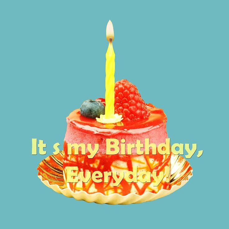 It s my Birthday, Everyday!