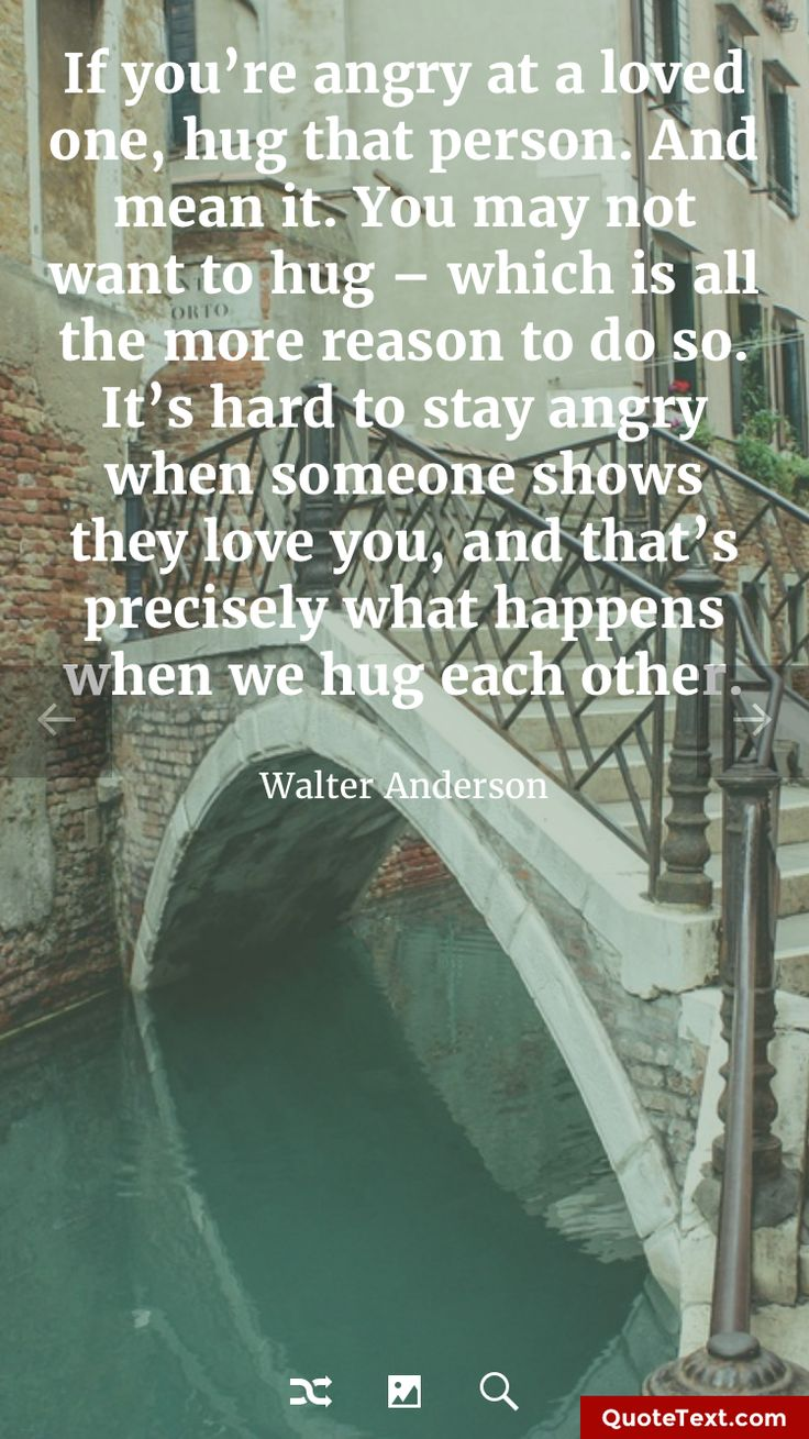 If you're angry at a loved one, hug that person. And mean it. You may not want to hug - which is all the more reason to do so. It's hard to stay angry when someone shows they love you, and that's precisely what happens when we hug each other. - Walter Anderson