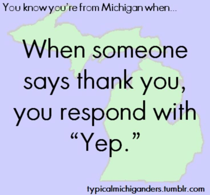 """You know you're from Michigan when.. When someone says thank you, you respond with """"Yep."""""""