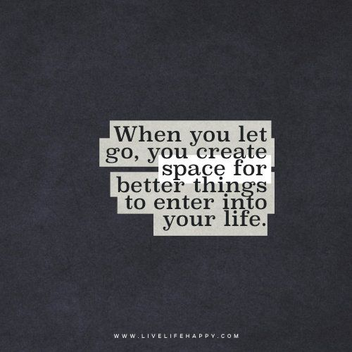 Deep Life Quote: When you let go, you create space for better things to enter into your life. -livelifehappy