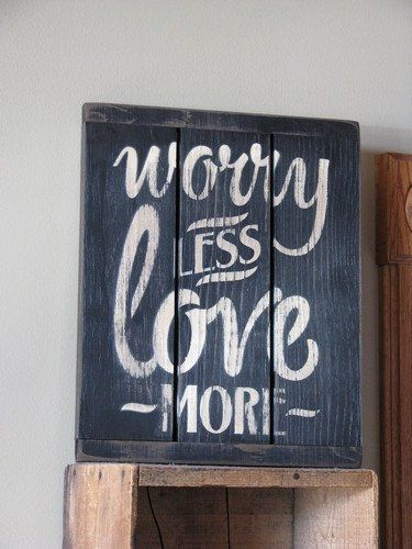 Worry Less Wood Sign Bring a reminder to your hear to stress less and love others more with this primitive styled wood sign. This cute wood sign says 'Worry Less Love More' in creme paint, on a distre