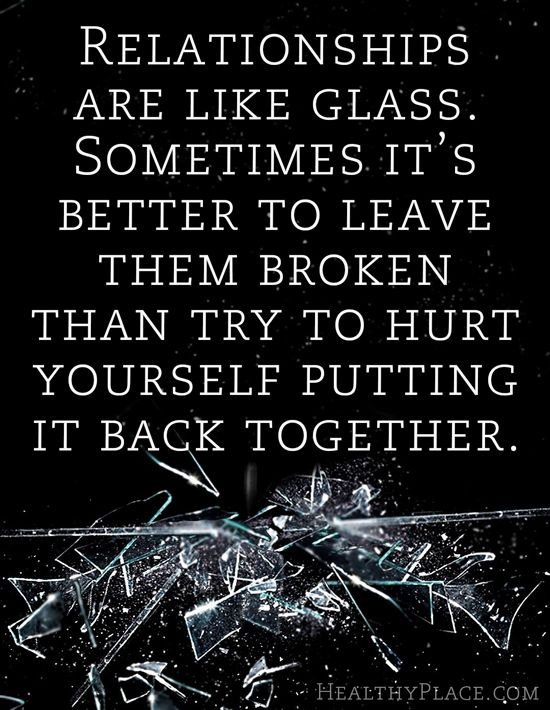 Abuse quote: Relationships are like glass. Sometimes it's better to leave them broken than try to hurt yourself putting it back together.   www.HealthyPlace.com