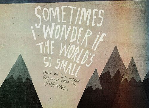 """Sometimes I wonder if the world's so small that we can never get away from the sprawl."" - Arcade Fire #quotes #lyrics"