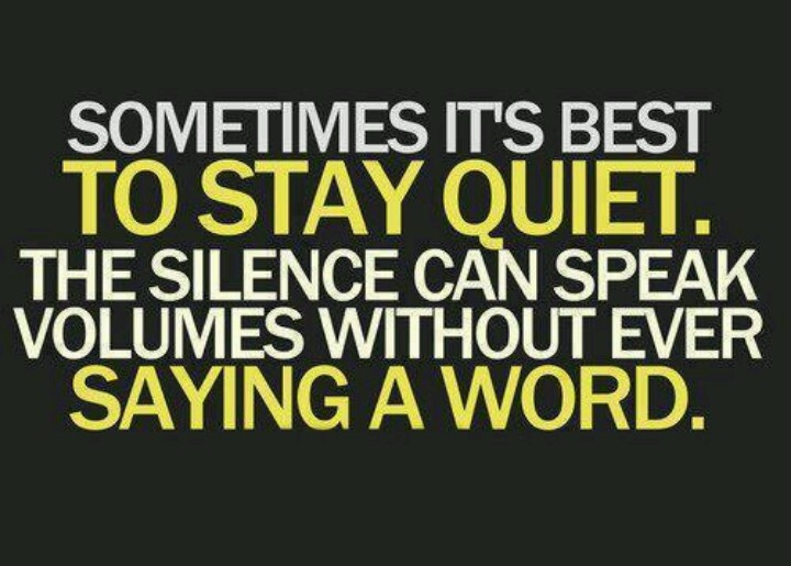 Silence Speaks Louder Than Words.